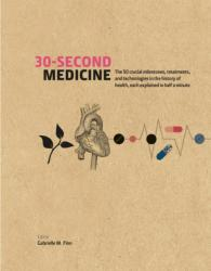 30-Second Medicine - The 50 Crucial Milestones, Treatments and Technologies in the History of Health, Each Explained in Half a Minute (ISBN: 9781782404552)