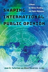 Shaping International Public Opinion - A Model for Nation Branding and Public Diplomacy (ISBN: 9781433130281)