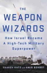 The Weapon Wizards: How Israel Became a High-Tech Military Superpower - Amir Bohbot, Yaakov Katz (ISBN: 9781250088338)