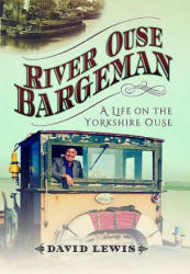 River Ouse Bargeman - A Lifetime on the Yorkshire Ouse (ISBN: 9781473880696)