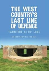 West Country's Last Line of Defence - Taunton Stop Line (ISBN: 9781445662503)