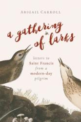 Gathering of Larks - Letters to Saint Francis from a Modern-Day Pilgrim (ISBN: 9780802874450)