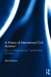 A History of International Civil Aviation: From Its Origins Through Transformative Evolution (ISBN: 9781138745599)