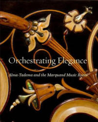 Orchestrating Elegance - Alma-Tadema and the Marquand Music Room (ISBN: 9780300226676)