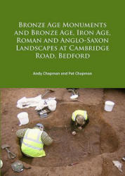 Bronze Age Monuments and Bronze Age, Iron Age, Roman and Anglo-Saxon Landscapes at Cambridge Road, Bedford (ISBN: 9781784916046)