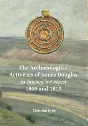 Archaeological Activities of James Douglas in Sussex between 1809 and 1819 (ISBN: 9781784916480)