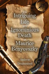 Intriguing Life and Ignominious Death of Maurice Benyovszky (ISBN: 9781412865432)
