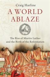 World Ablaze - The Rise of Martin Luther and the Birth of the Reformation (ISBN: 9780190275181)