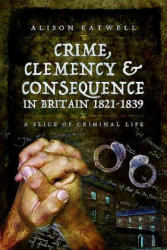 Crime, Clemency and Consequence in Britain 1821 - 1839 - A Slice of Criminal Life (ISBN: 9781473830318)