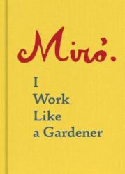 Joan Miro: I Work Like a Gardener - I Work Like a Gardener (ISBN: 9781616896287)