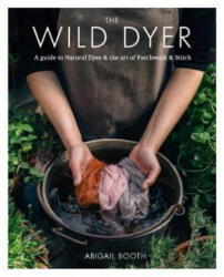 Wild Dyer: A guide to natural dyes & the art of patchwork & stitch - Abigail Booth (ISBN: 9780857833952)