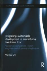 Integrating Sustainable Development in International Investment Law - Normative Incompatibility, System Integration and Governance Implications (ISBN: 9781138187887)