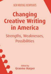 Changing Creative Writing in America - Strengths, Weaknesses, Possibilities (ISBN: 9781783098804)