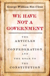 We Have Not a Government - The Articles of Confederation and the Road to the Constitution (ISBN: 9780226480503)