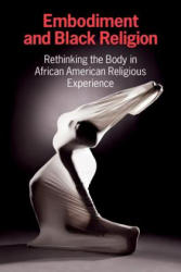 Embodiment and Black Religion - Rethinking the Body in African American Religious Experience (ISBN: 9781781793466)