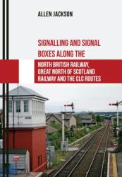 Signalling and Signal Boxes along the North British Railway, Great North of Scotland Railway and the CLC Routes (ISBN: 9781445667683)