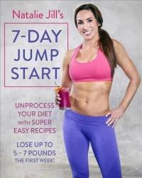 Natalie Jill's 7-Day Jump Start - Unprocess Your Diet with Super Easy Recipes. Lose Up to 5-7 Pounds the First Week! (ISBN: 9780738219820)