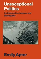 Unexceptional Politics - On Obstruction, Impasse and the Impolitic (ISBN: 9781784780852)