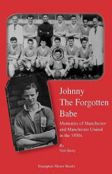 Johnny the Forgotten Babe - Memories of Manchester and Manchester United in the 1950s (ISBN: 9780954832186)