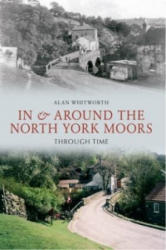 In & Around the North York Moors Through Time - Alan Whitworth (ISBN: 9781445605999)