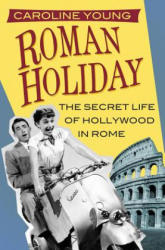 Roman Holiday - The Secret Life of Hollywood in Rome (ISBN: 9780750982788)
