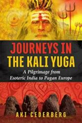 Journeys in the Kali Yuga - A Pilgrimage from Esoteric India to Pagan Europe (ISBN: 9781620556795)