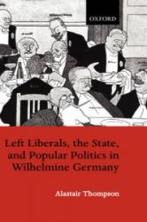 Left Liberals, the State, and Popular Politics in Wilhelmine Germany (ISBN: 9780198205432)