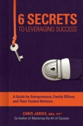 6 Secrets To Leveraging Success - A Guide for Entrepreneurs, Family Offices, and Their Trusted Advisors (ISBN: 9781682614525)