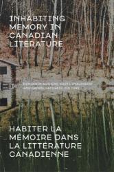 Inhabiting Memory in Canadian Literature / Habiter La meMoire Dans La LitteRature Canadienne (ISBN: 9781772122701)