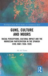 Guns, Culture and Moors - Racial Perceptions, Cultural Impact and the Moroccan Participation in the Spanish Civil War (ISBN: 9781138298132)