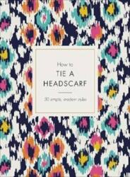 How to Tie a Headscarf - 30 Simple, Modern Styles (ISBN: 9781785038693)