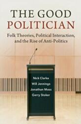Good Politician - Folk Theories, Political Interaction, and the Rise of Anti-Politics (ISBN: 9781108459815)