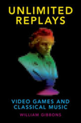 Unlimited Replays - Video Games and Classical Music (ISBN: 9780190265267)