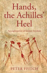 Hands, the Achilles' Heel - The Undisclosed Logic of Human Behaviour. Towards an Understanding of Autonomy, Heteronomy and Human Freedom. (ISBN: 9781788033015)