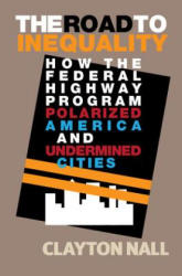 Road to Inequality - How the Federal Highway Program Polarized America and Undermined Cities (ISBN: 9781108417594)