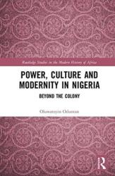 Power, Culture and Modernity in Nigeria - Beyond The Colony (ISBN: 9781138104235)