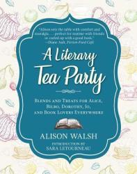 Literary Tea Party - Blends and Treats for Alice, Bilbo, Dorothy, Jo, and Book Lovers Everywhere (ISBN: 9781510729100)