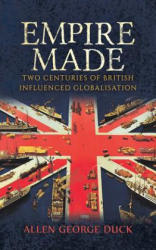 Empire Made: Two Centuries of British Influenced Globalisation (ISBN: 9781788230131)