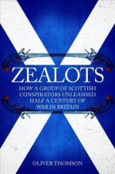 Zealots - How a Group of Scottish Conspirators Unleashed Half a Century of War in Britain (ISBN: 9781445677958)