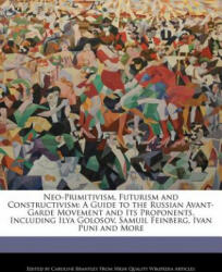 Neo-Primitivism, Futurism and Constructivism: A Guide to the Russian Avant-Garde Movement and Its Proponents, Including Ilya Golosov, Samuil Feinberg, - Caroline Brantley (ISBN: 9781241614898)