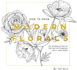 How to Draw Modern Florals: An Introduction to the Art of Flowers, Cacti, and More (ISBN: 9781944515416)