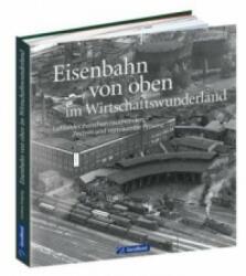Eisenbahn von oben im Wirtschaftswunderland - Andreas Knipping (ISBN: 9783956130311)