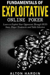 Fundamentals of Exploitative Online Poker: Learn to Exploit Your Opponents Through HUD STATS, Player Tendencies and Table Selection - Alton Hardin (ISBN: 9781518617195)