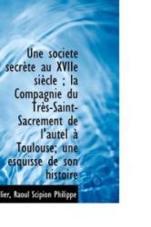 Une Soci T Secr Te Au Xviie Si Cle; La Compagnie Du Tr S-Saint-Sacrement de L'Autel Toulouse; Un - Allier Raoul Scipion Philippe (ISBN: 9781113248657)