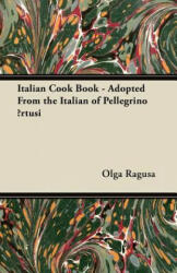 Italian Cook Book - Adopted From the Italian of Pellegrino Artusi - Olga Ragusa (ISBN: 9781447450283)