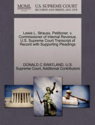 Lewis L. Strauss, Petitioner, V. Commissioner of Internal Revenue. U. S. Supreme Court Transcript of Record with Supporting Pleadings - Additional Contributors (ISBN: 9781270388760)