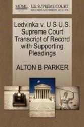 Ledvinka V. U S U. S. Supreme Court Transcript of Record with Supporting Pleadings - Alton B Parker (ISBN: 9781270098645)