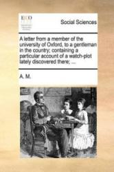A letter from a member of the university of Oxford, to a gentleman in the country; containing a particular account of a watch-plot lately discovered t - A. M (ISBN: 9781140699842)
