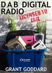 DAB Digital Radio: Licensed to Fail - Grant Goddard (ISBN: 9780956496300)