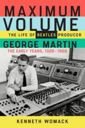 Maximum Volume: The Life of Beatles Producer George Martin, the Early Years, 1926-1966 - Kenneth Womack (ISBN: 9781613731895)